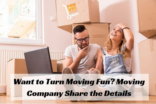 Want to Turn Moving Fun Moving Company in New York City Share the Details